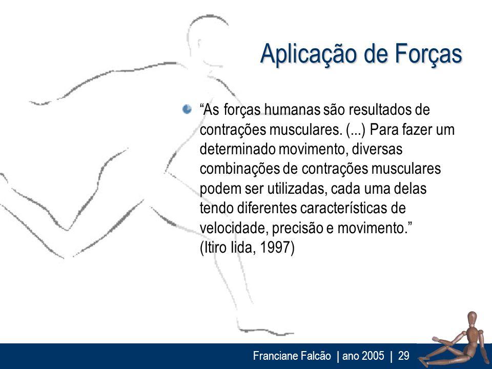 Franciane Falcão   ano 2005  29 Aplicação de Forças As forças humanas são resultados de contrações musculares. (...) Para fazer um determinado movimen