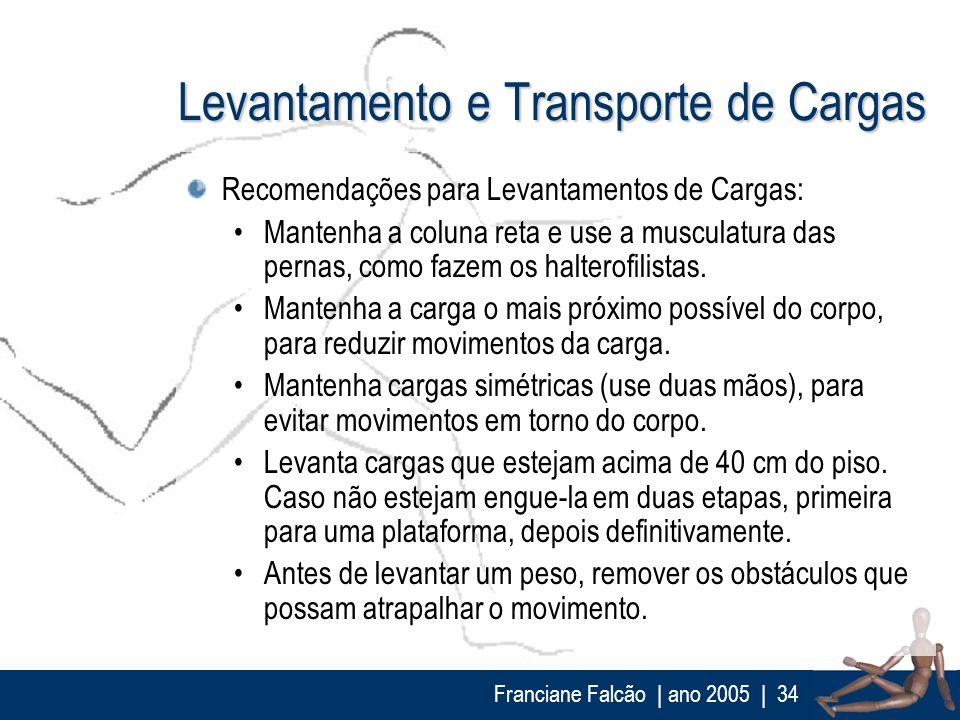 Franciane Falcão   ano 2005  34 Levantamento e Transporte de Cargas Recomendações para Levantamentos de Cargas: Mantenha a coluna reta e use a muscula