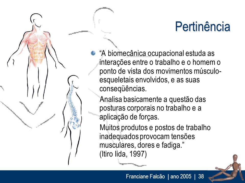 Franciane Falcão   ano 2005  38 Pertinência A biomecânica ocupacional estuda as interações entre o trabalho e o homem o ponto de vista dos movimentos