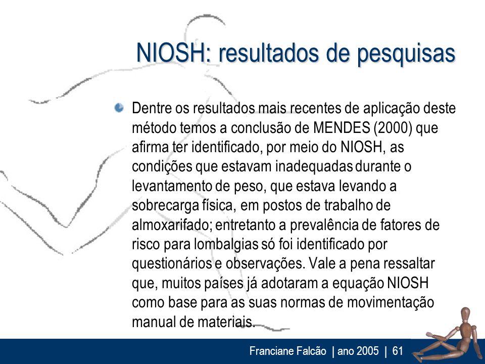 Franciane Falcão   ano 2005  61 NIOSH: resultados de pesquisas Dentre os resultados mais recentes de aplicação deste método temos a conclusão de MENDE