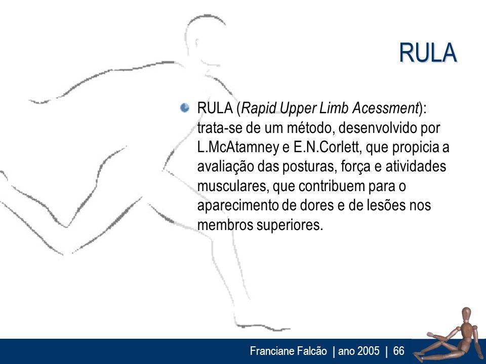 Franciane Falcão   ano 2005  66 RULA RULA ( Rapid Upper Limb Acessment ): trata-se de um método, desenvolvido por L.McAtamney e E.N.Corlett, que propi