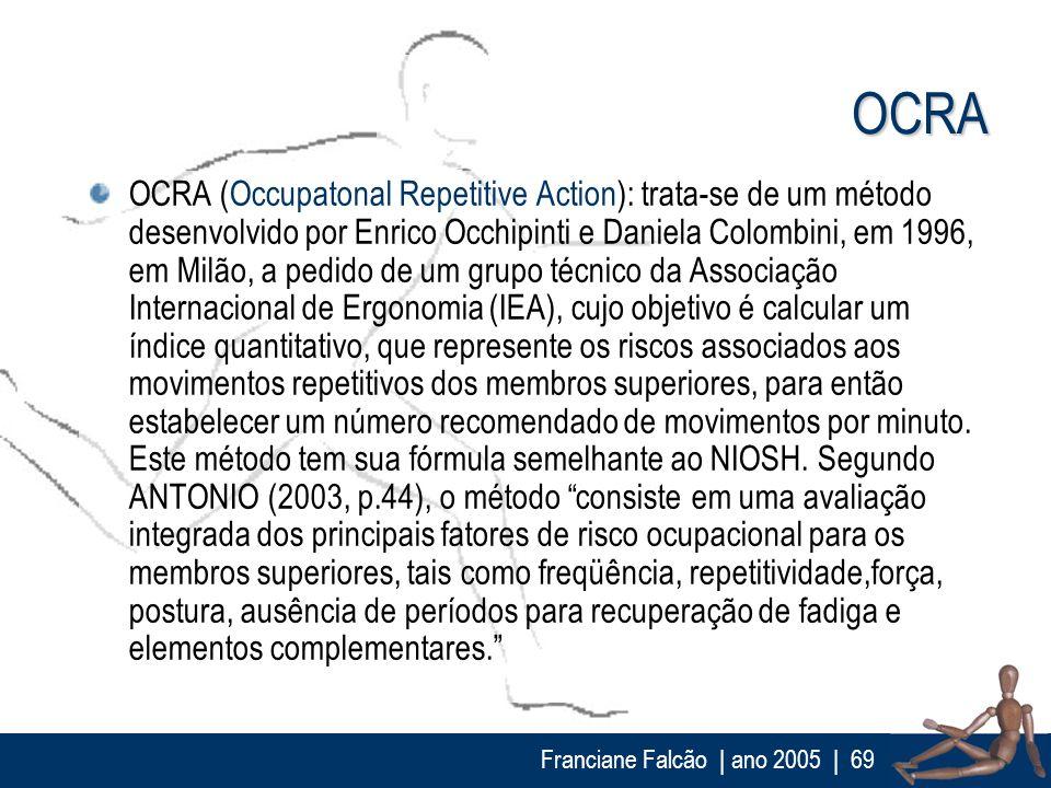 Franciane Falcão   ano 2005  69 OCRA OCRA (Occupatonal Repetitive Action): trata-se de um método desenvolvido por Enrico Occhipinti e Daniela Colombin