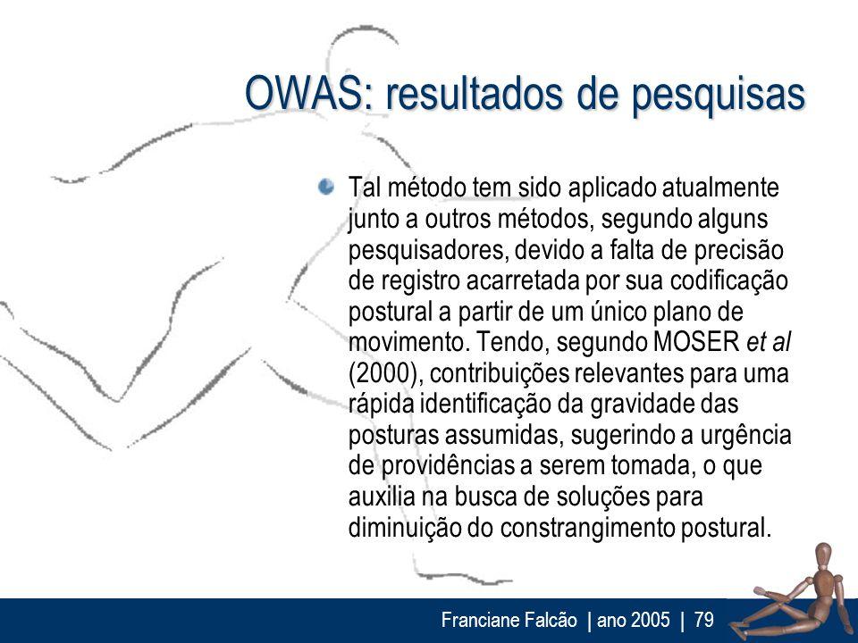 Franciane Falcão   ano 2005  79 OWAS: resultados de pesquisas Tal método tem sido aplicado atualmente junto a outros métodos, segundo alguns pesquisad