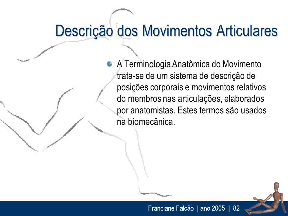 Franciane Falcão   ano 2005  82 Descrição dos Movimentos Articulares A Terminologia Anatômica do Movimento trata-se de um sistema de descrição de posi