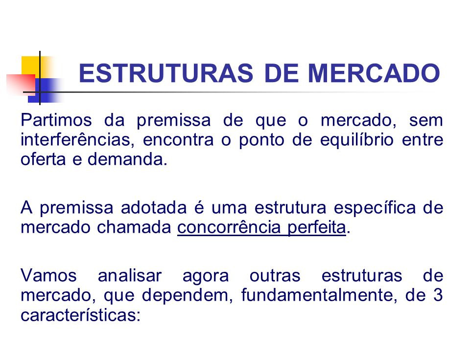 ESTRUTURAS DE MERCADO Caracteristicas: número de empresas que compõem o mercado tipo de produto (se as empresas fabricam produtos / serviços idênticos ou diferenciados) se existem ou não barreiras ao acesso de novas empresas ao mercado