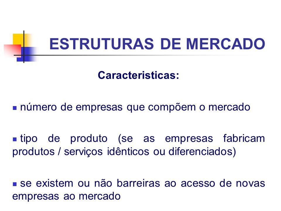 ESTRUTURAS DE MERCADO Caracteristicas: número de empresas que compõem o mercado tipo de produto (se as empresas fabricam produtos / serviços idênticos