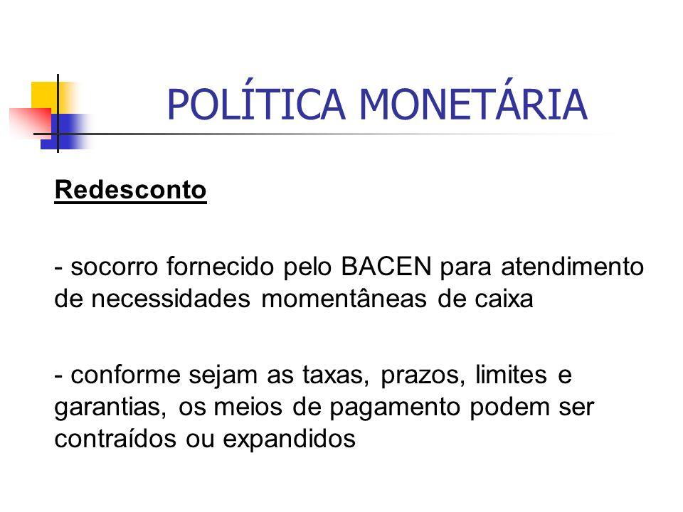 POLÍTICA MONETÁRIA Redesconto - socorro fornecido pelo BACEN para atendimento de necessidades momentâneas de caixa - conforme sejam as taxas, prazos, limites e garantias, os meios de pagamento podem ser contraídos ou expandidos