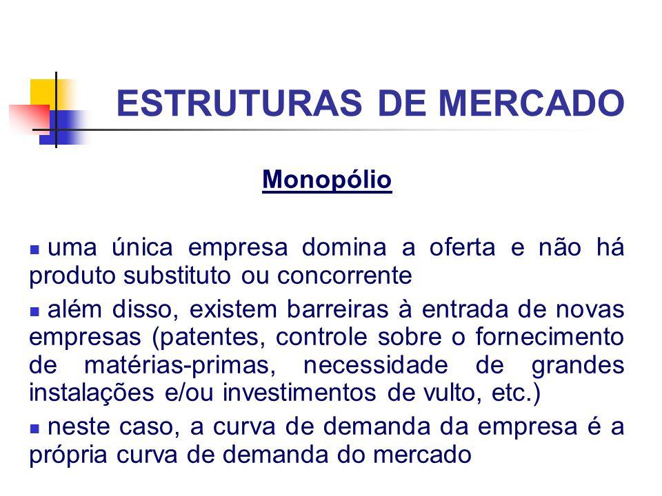 ESTRUTURAS DE MERCADO Monopólio o preço e quantidade de equilíbrio não são determinados pelo mercado (como na concorrência perfeita) mas, sim, quando a receita marginal iguala o custo marginal (maximização do lucro), como veremos mais adiante os lucros extraordinários tendem a persistir a longo prazo em mercados monopolizados existem os chamados monopólios institucionais ou estatais (setores estratégicos para o governo)