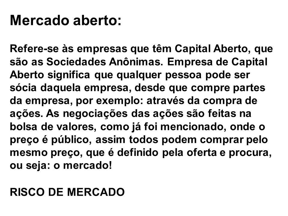 Mercado aberto: Refere-se às empresas que têm Capital Aberto, que são as Sociedades Anônimas. Empresa de Capital Aberto significa que qualquer pessoa