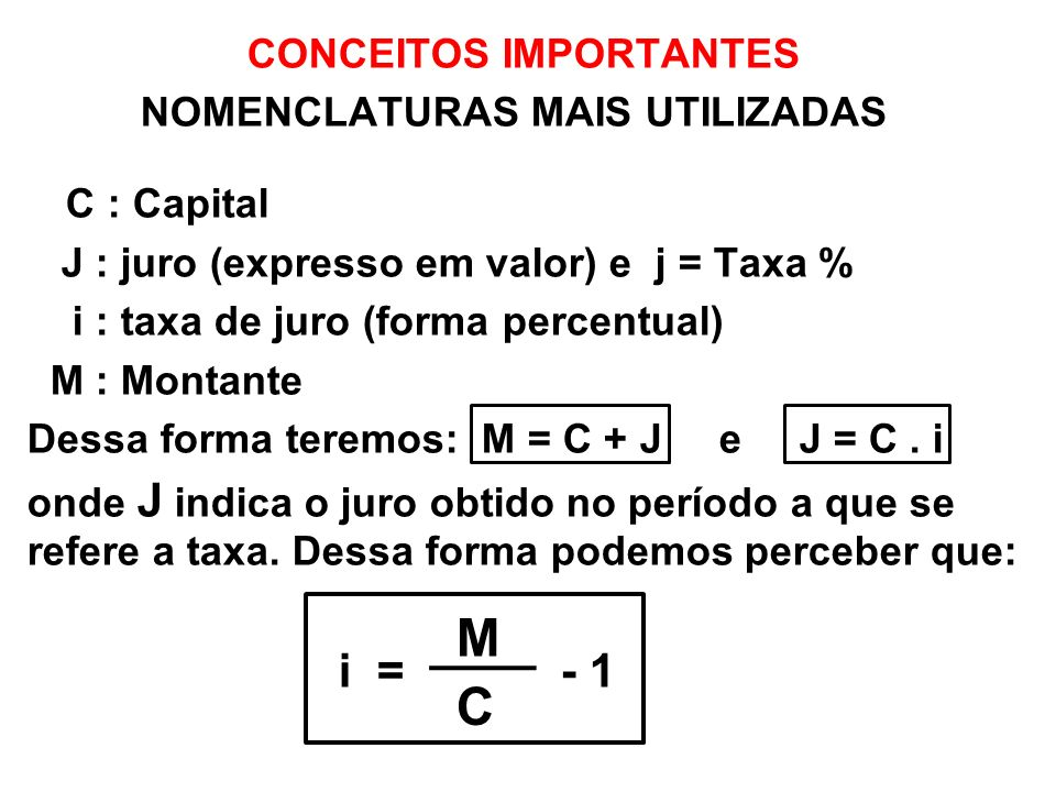 CONCEITOS IMPORTANTES NOMENCLATURAS MAIS UTILIZADAS C : Capital J : juro (expresso em valor) e j = Taxa % i : taxa de juro (forma percentual) M : Mont