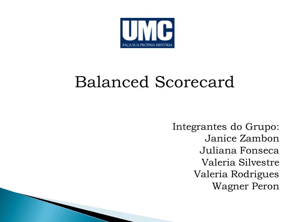 Balanced Scorecard Integrantes do Grupo: Janice Zambon Juliana Fonseca Valeria Silvestre Valeria Rodrigues Wagner Peron