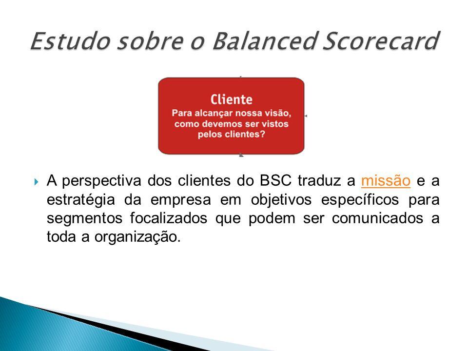 A perspectiva dos clientes do BSC traduz a missão e a estratégia da empresa em objetivos específicos para segmentos focalizados que podem ser comunica
