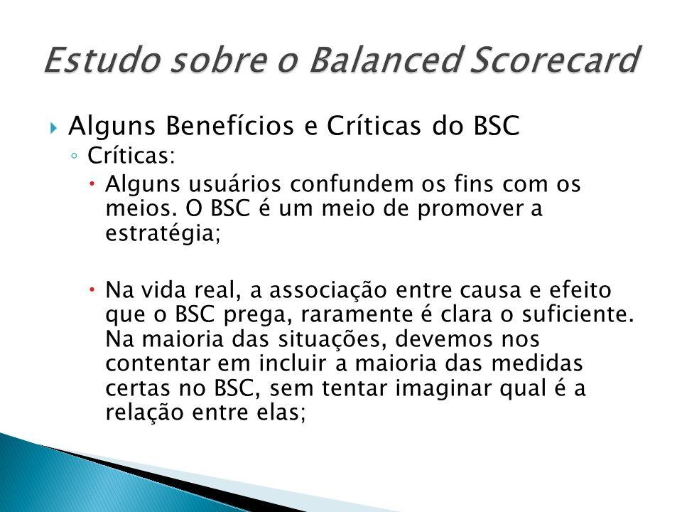 Alguns Benefícios e Críticas do BSC Críticas: Alguns usuários confundem os fins com os meios. O BSC é um meio de promover a estratégia; Na vida real,