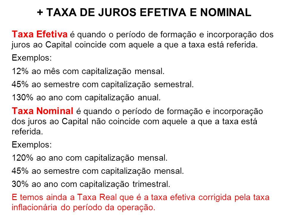 + TAXA DE JUROS EFETIVA E NOMINAL Taxa Efetiva é quando o período de formação e incorporação dos juros ao Capital coincide com aquele a que a taxa est