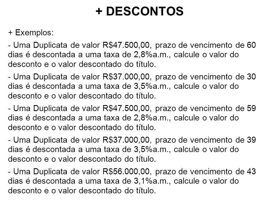 + DESCONTOS + Exemplos: - Uma Duplicata de valor R$47.500,00, prazo de vencimento de 60 dias é descontada a uma taxa de 2,8%a.m., calcule o valor do desconto e o valor descontado do título.