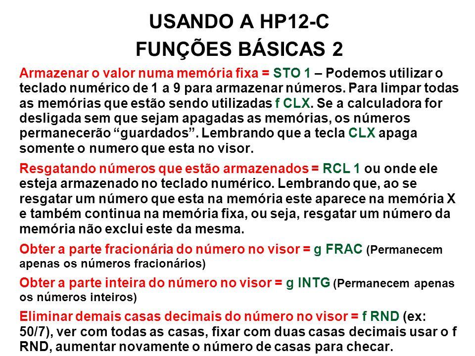 USANDO A HP12-C FUNÇÕES BÁSICAS 2 Armazenar o valor numa memória fixa = STO 1 – Podemos utilizar o teclado numérico de 1 a 9 para armazenar números.
