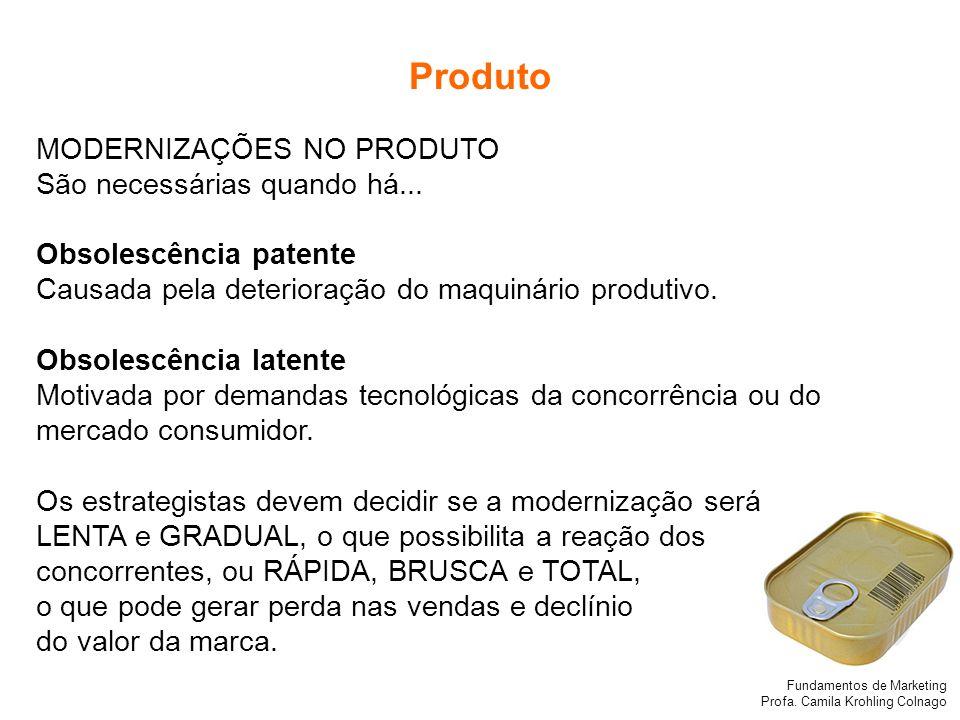 Fundamentos de Marketing Profa. Camila Krohling Colnago Produto MODERNIZAÇÕES NO PRODUTO São necessárias quando há... Obsolescência patente Causada pe