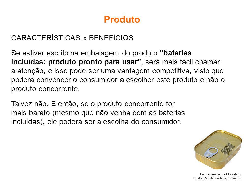 Fundamentos de Marketing Profa. Camila Krohling Colnago Produto CARACTERÍSTICAS x BENEFÍCIOS Se estiver escrito na embalagem do produto baterias inclu