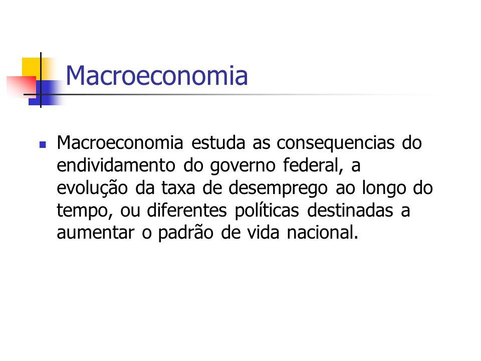 Macroeconomia Macroeconomia estuda as consequencias do endividamento do governo federal, a evolução da taxa de desemprego ao longo do tempo, ou difere