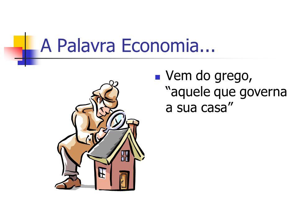 A Palavra Economia... Vem do grego, aquele que governa a sua casa