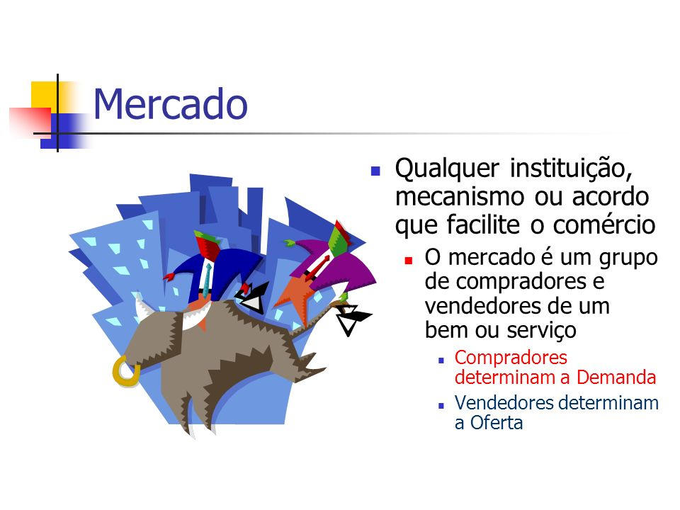 Mercado Qualquer instituição, mecanismo ou acordo que facilite o comércio O mercado é um grupo de compradores e vendedores de um bem ou serviço Compra