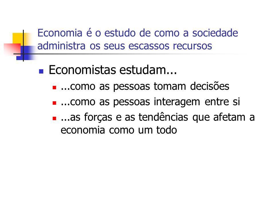 Economia é o estudo de como a sociedade administra os seus escassos recursos Economistas estudam......como as pessoas tomam decisões...como as pessoas