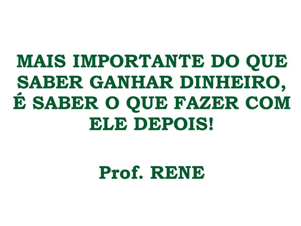 MAIS IMPORTANTE DO QUE SABER GANHAR DINHEIRO, É SABER O QUE FAZER COM ELE DEPOIS! Prof. RENE