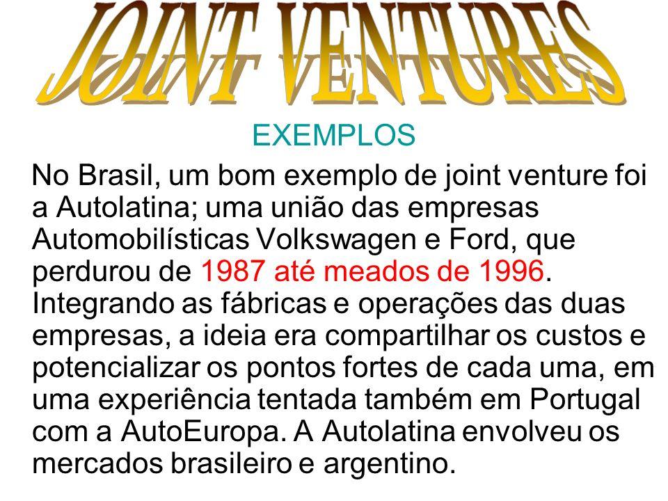 EXEMPLOS No Brasil, um bom exemplo de joint venture foi a Autolatina; uma união das empresas Automobilísticas Volkswagen e Ford, que perdurou de 1987
