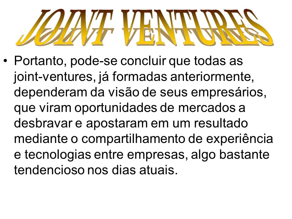 Portanto, pode-se concluir que todas as joint-ventures, já formadas anteriormente, dependeram da visão de seus empresários, que viram oportunidades de
