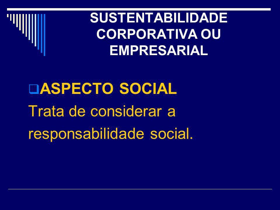 SUSTENTABILIDADE CORPORATIVA OU EMPRESARIAL ASPECTO SOCIAL Trata de considerar a responsabilidade social.