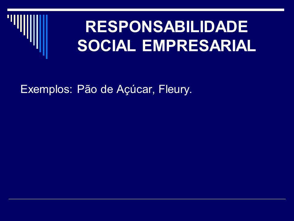 RESPONSABILIDADE SOCIAL EMPRESARIAL Exemplos: Pão de Açúcar, Fleury.