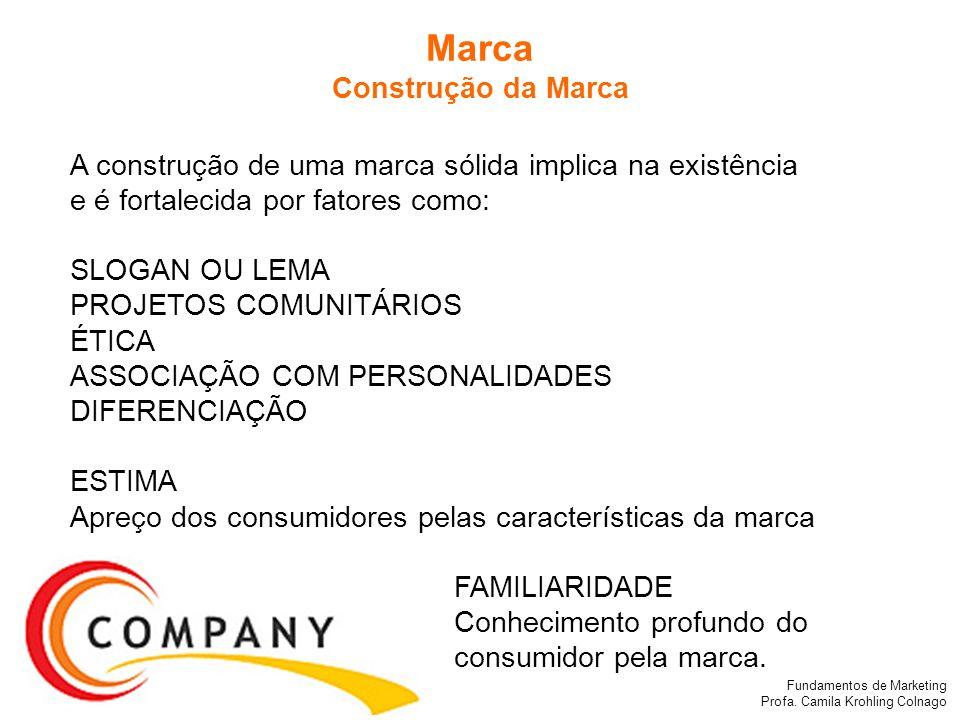 Fundamentos de Marketing Profa. Camila Krohling Colnago Marca Construção da Marca A construção de uma marca sólida implica na existência e é fortaleci