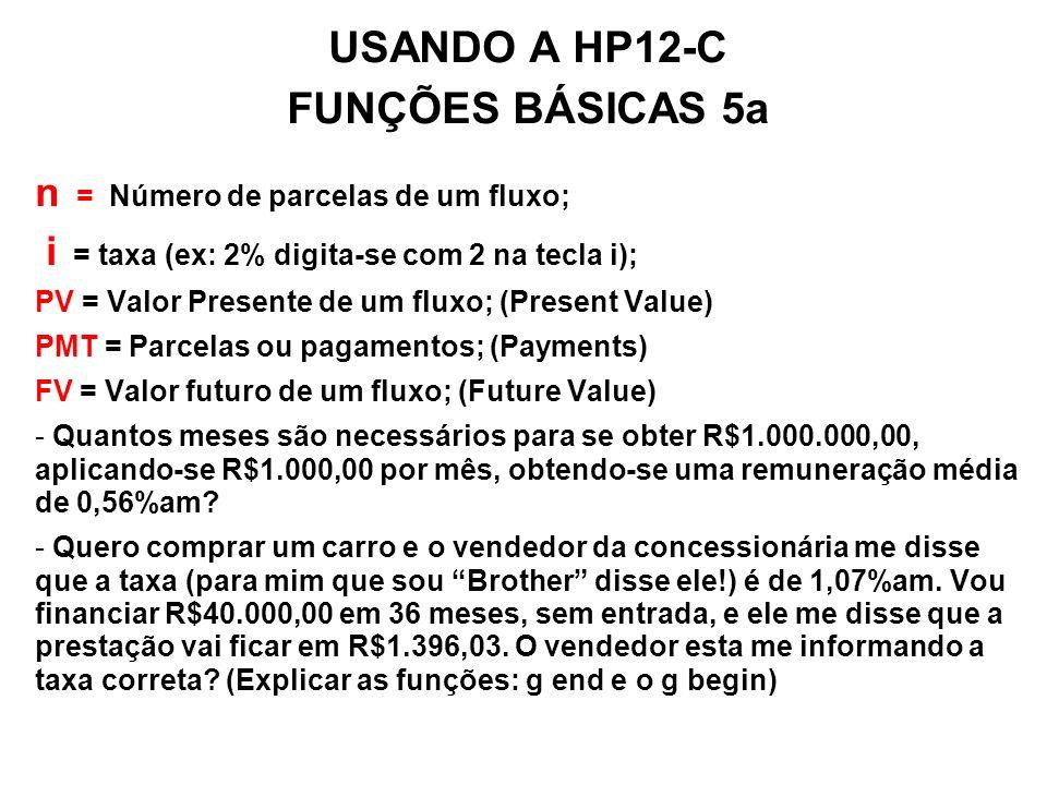 USANDO A HP12-C FUNÇÕES BÁSICAS 5a n = Número de parcelas de um fluxo; i = taxa (ex: 2% digita-se com 2 na tecla i); PV = Valor Presente de um fluxo;