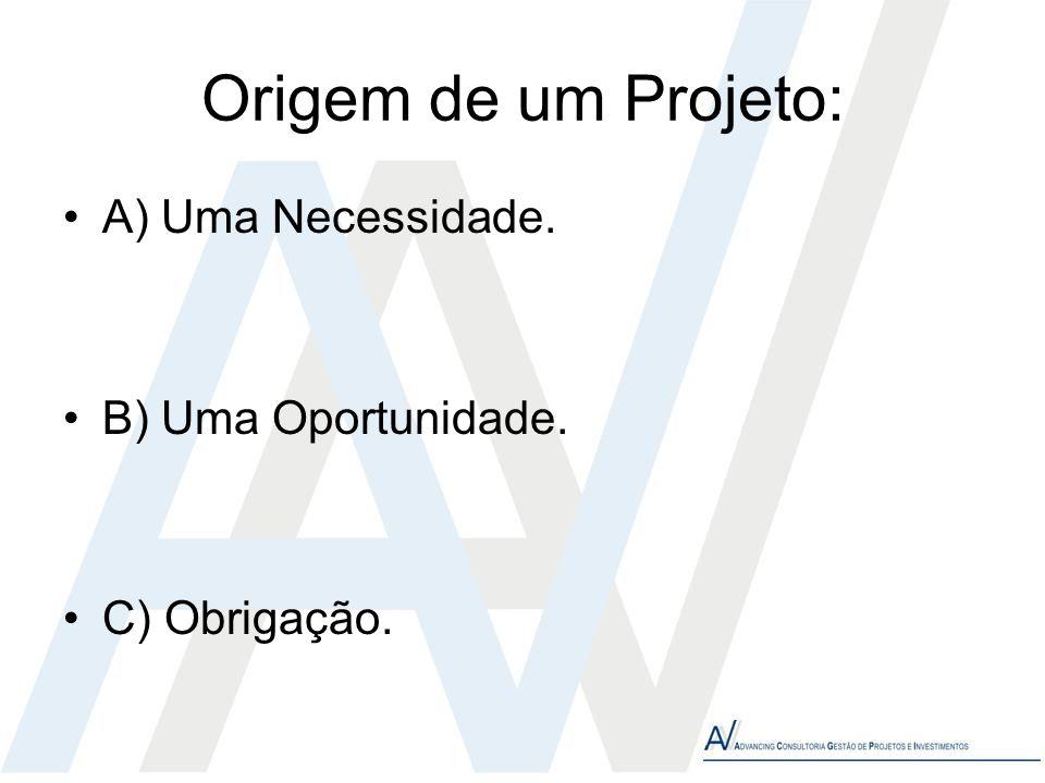 Origem de um Projeto: A) Uma Necessidade. B) Uma Oportunidade. C) Obrigação.