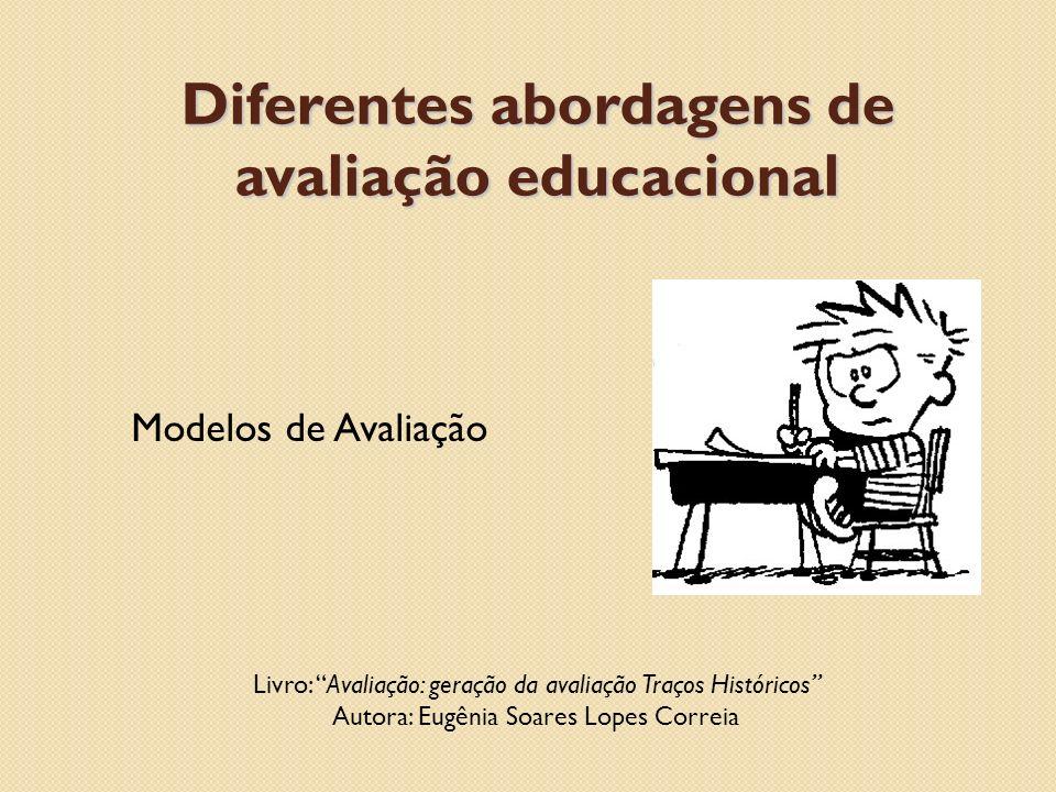 Diferentes abordagens de avaliação educacional Modelos de Avaliação Livro: Avaliação: geração da avaliação Traços Históricos Autora: Eugênia Soares Lo