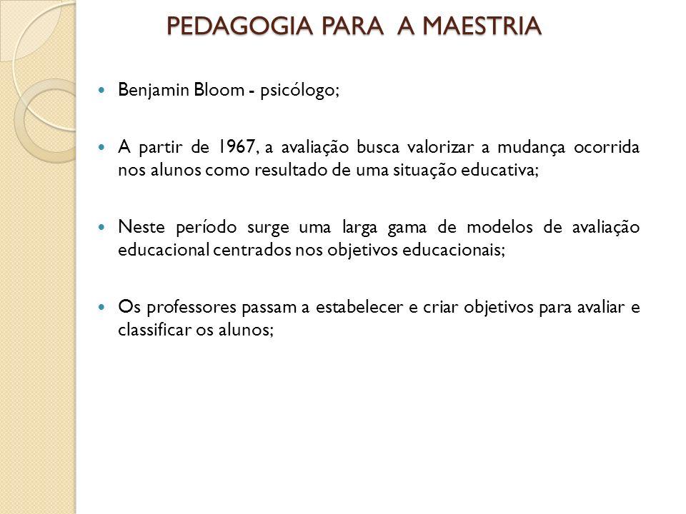 PEDAGOGIA PARA A MAESTRIA Benjamin Bloom - psicólogo; A partir de 1967, a avaliação busca valorizar a mudança ocorrida nos alunos como resultado de um