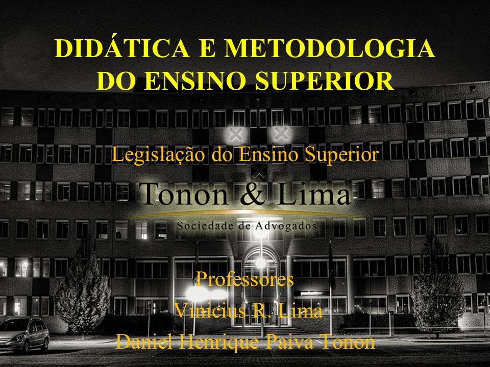 DIDÁTICA E METODOLOGIA DO ENSINO SUPERIOR Legislação do Ensino Superior Professores Vinicius R. Lima Daniel Henrique Paiva Tonon
