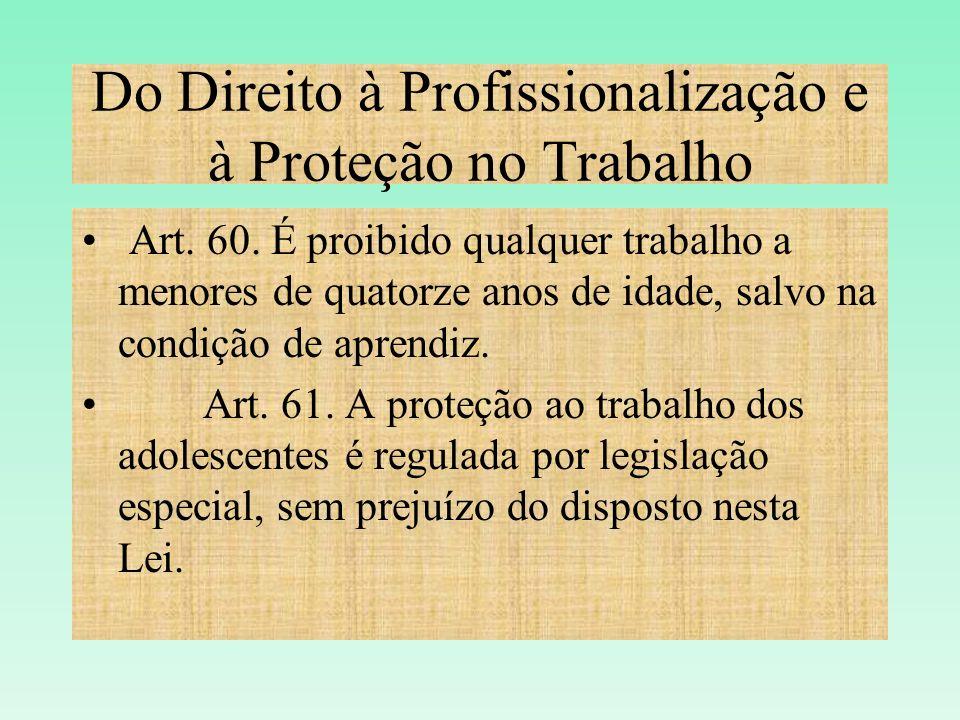 Do Direito à Profissionalização e à Proteção no Trabalho Art. 60. É proibido qualquer trabalho a menores de quatorze anos de idade, salvo na condição