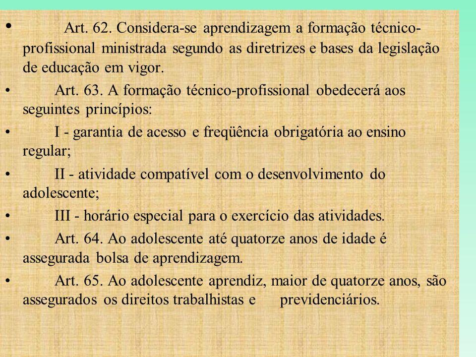 Art. 62. Considera-se aprendizagem a formação técnico- profissional ministrada segundo as diretrizes e bases da legislação de educação em vigor. Art.