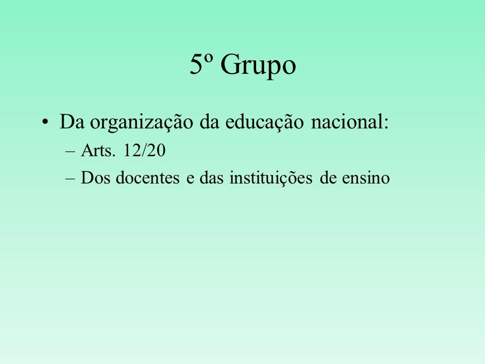 5º Grupo Da organização da educação nacional: –Arts. 12/20 –Dos docentes e das instituições de ensino