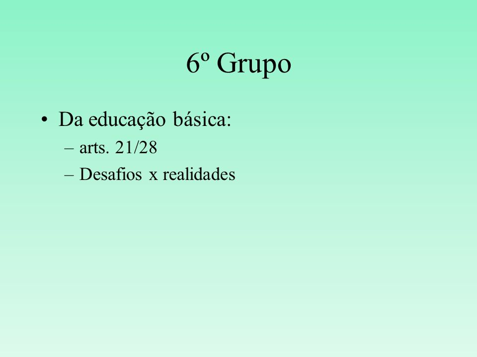 6º Grupo Da educação básica: –arts. 21/28 –Desafios x realidades