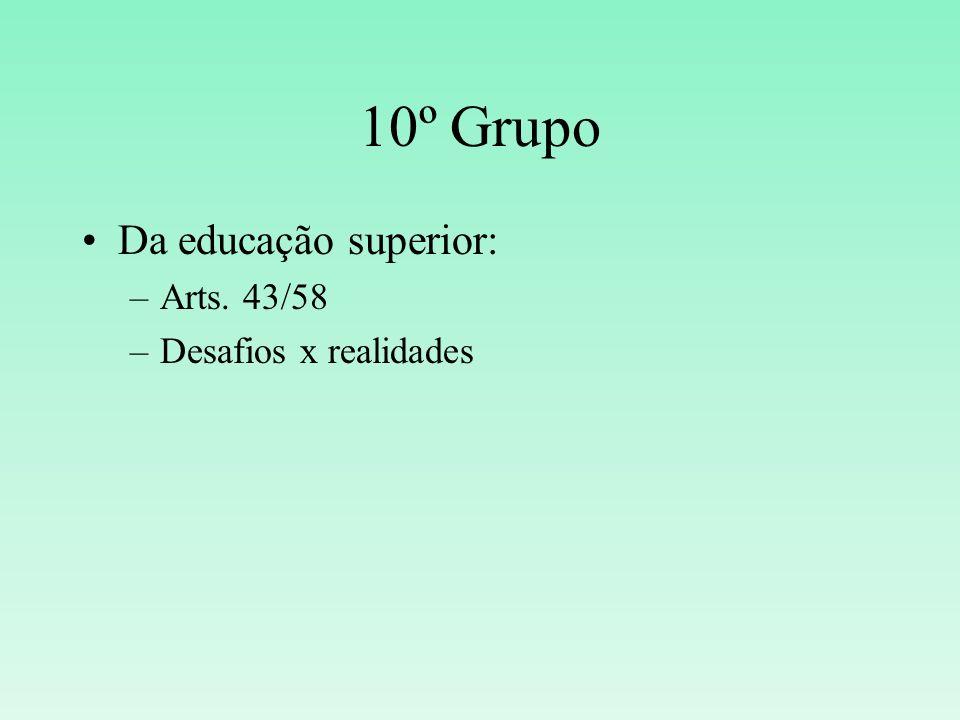 10º Grupo Da educação superior: –Arts. 43/58 –Desafios x realidades