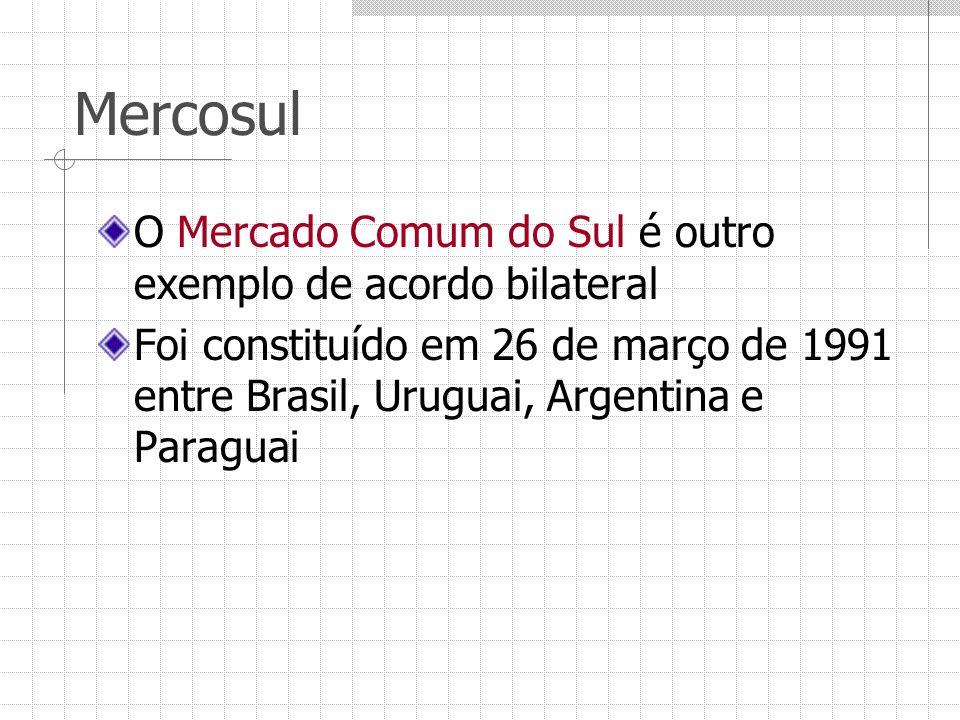 Mercosul O Mercado Comum do Sul é outro exemplo de acordo bilateral Foi constituído em 26 de março de 1991 entre Brasil, Uruguai, Argentina e Paraguai