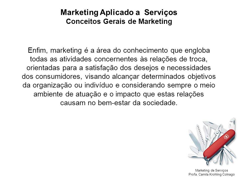 Marketing de Serviços Profa. Camila Krohling Colnago Marketing Aplicado a Serviços Conceitos Gerais de Marketing Enfim, marketing é a área do conhecim