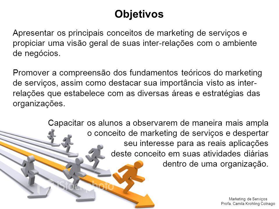 Marketing de Serviços Profa. Camila Krohling Colnago Objetivos Apresentar os principais conceitos de marketing de serviços e propiciar uma visão geral