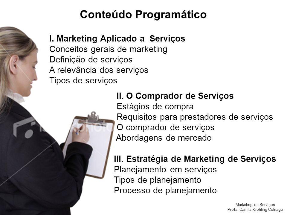 Marketing de Serviços Profa. Camila Krohling Colnago I. Marketing Aplicado a Serviços Conceitos gerais de marketing Definição de serviços A relevância