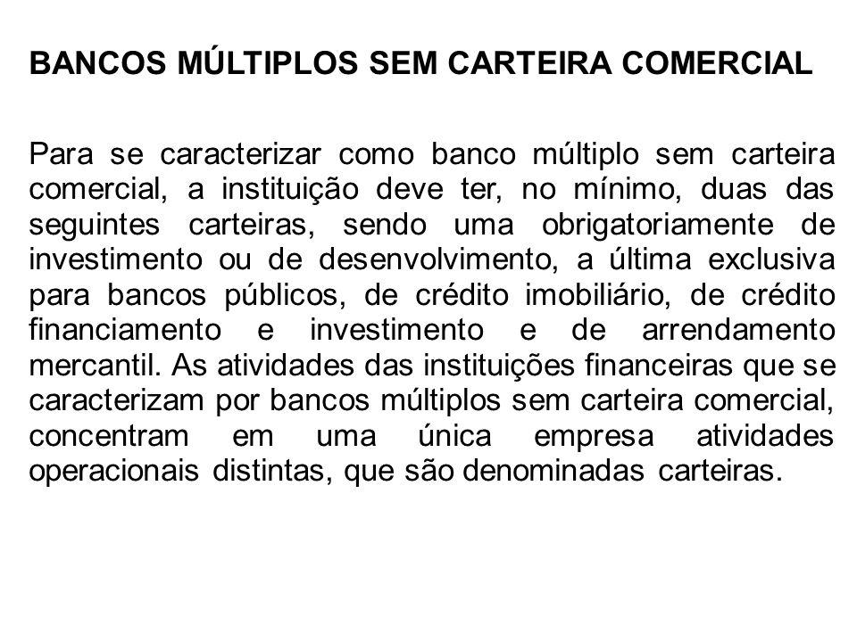 BANCOS MÚLTIPLOS SEM CARTEIRA COMERCIAL Para se caracterizar como banco múltiplo sem carteira comercial, a instituição deve ter, no mínimo, duas das s