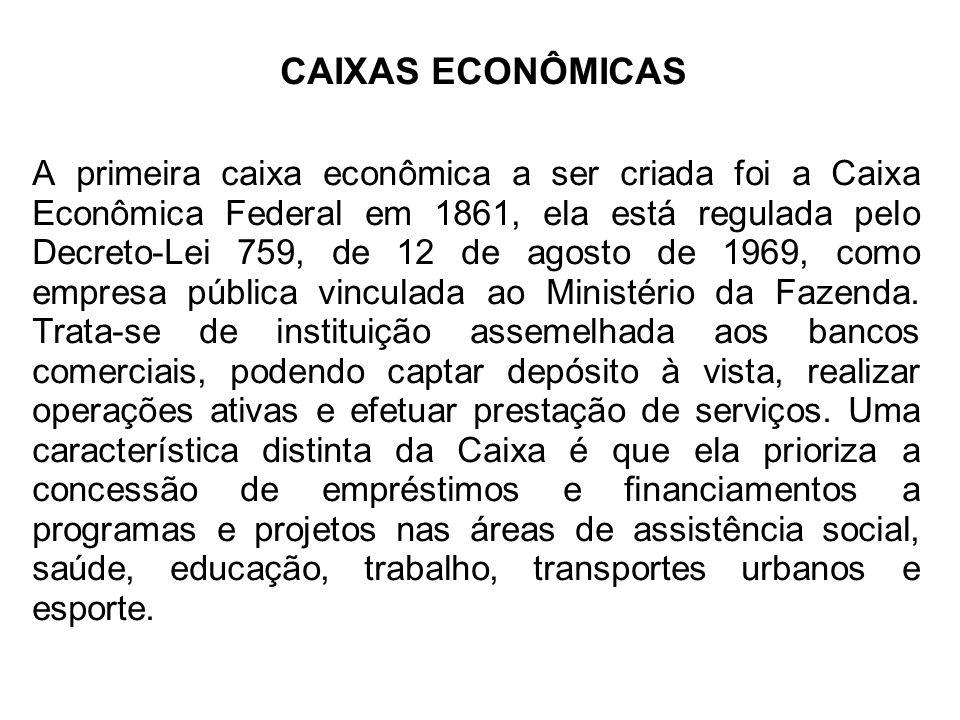 CAIXAS ECONÔMICAS A primeira caixa econômica a ser criada foi a Caixa Econômica Federal em 1861, ela está regulada pelo Decreto-Lei 759, de 12 de agos