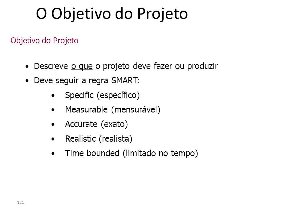 121 O Objetivo do Projeto Descreve o que o projeto deve fazer ou produzir Deve seguir a regra SMART: Specific (específico) Measurable (mensurável) Acc