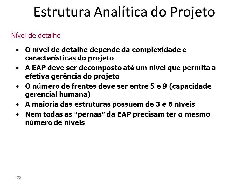 128 O n í vel de detalhe depende da complexidade e caracter í sticas do projeto A EAP deve ser decomposto at é um n í vel que permita a efetiva gerênc